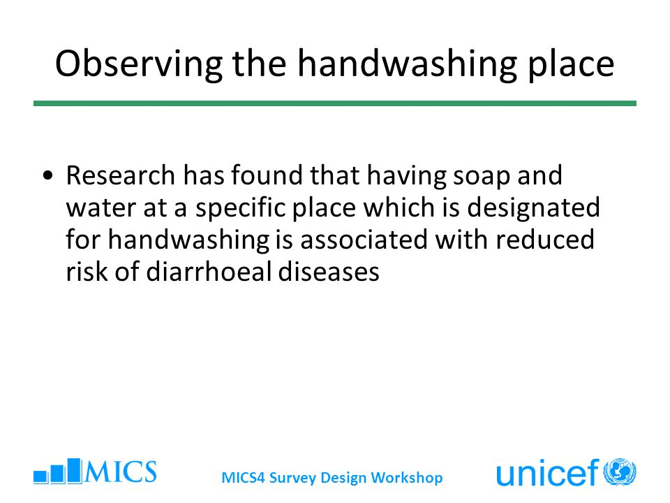 MICS4 Survey Design Workshop Observing the handwashing place Research has found that having soap and water at a specific place which is designated for handwashing is associated with reduced risk of diarrhoeal diseases