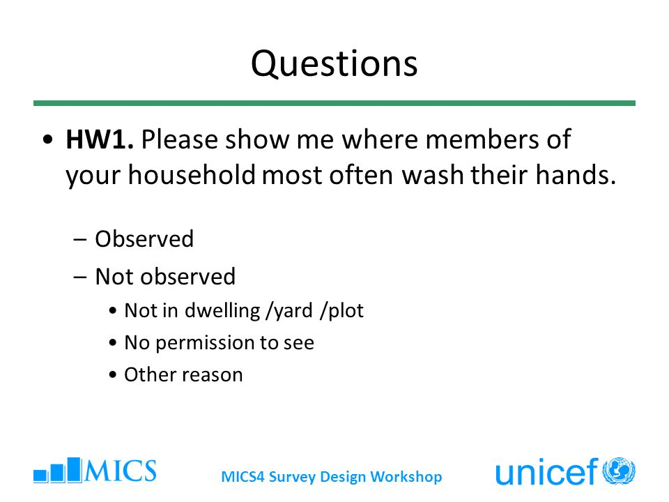 MICS4 Survey Design Workshop Questions HW1. Please show me where members of your household most often wash their hands. –Observed –Not observed Not in