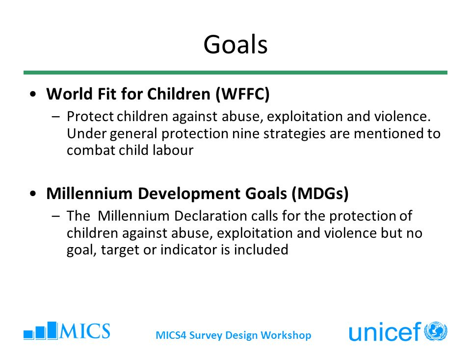 MICS4 Survey Design Workshop Goals World Fit for Children (WFFC) –Protect children against abuse, exploitation and violence.