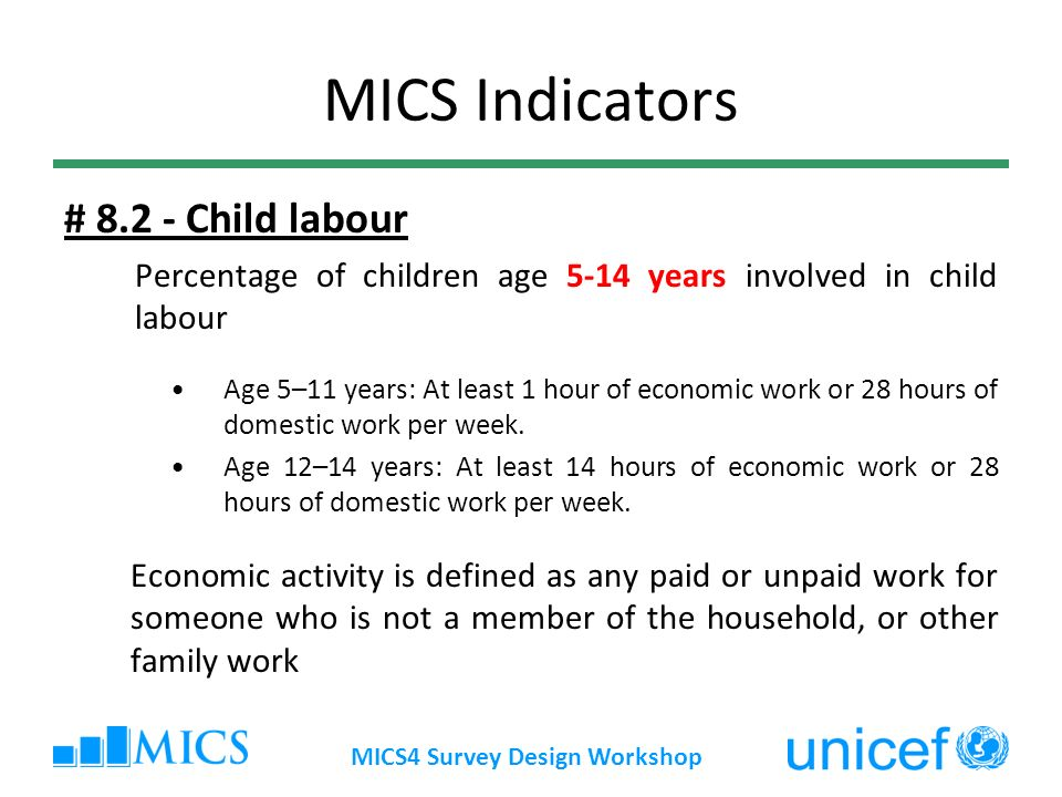MICS Indicators # 8.2 - Child labour Percentage of children age 5-14 years involved in child labour Age 5–11 years: At least 1 hour of economic work or 28 hours of domestic work per week.