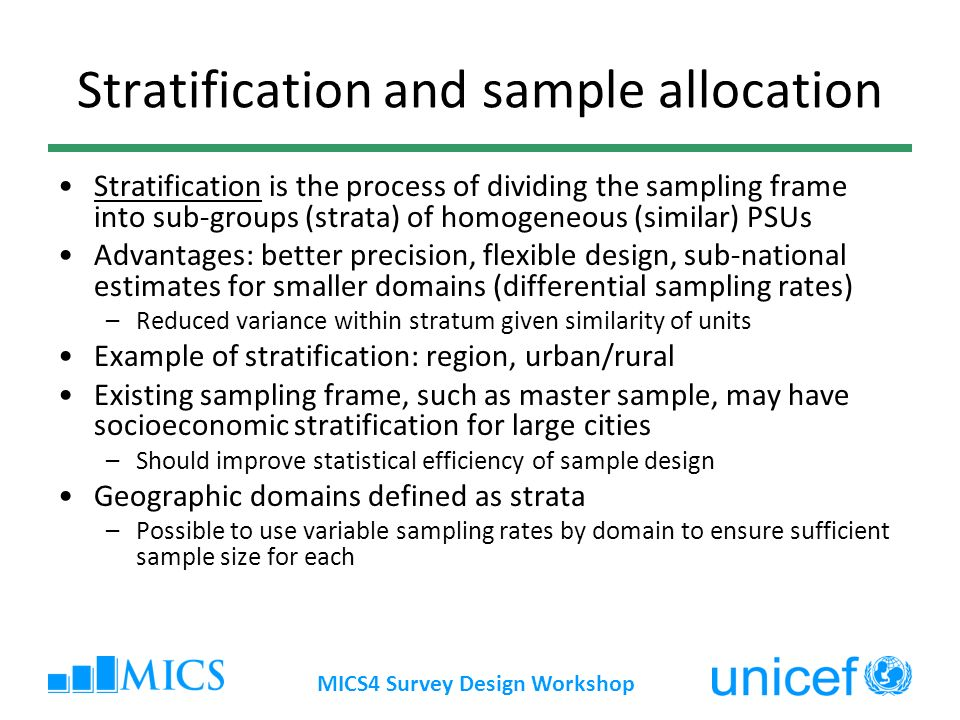 MICS4 Survey Design Workshop Stratification and sample allocation Stratification is the process of dividing the sampling frame into sub-groups (strata