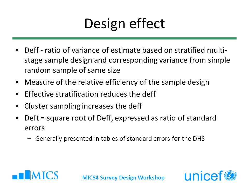MICS4 Survey Design Workshop Design effect Deff - ratio of variance of estimate based on stratified multi- stage sample design and corresponding varia