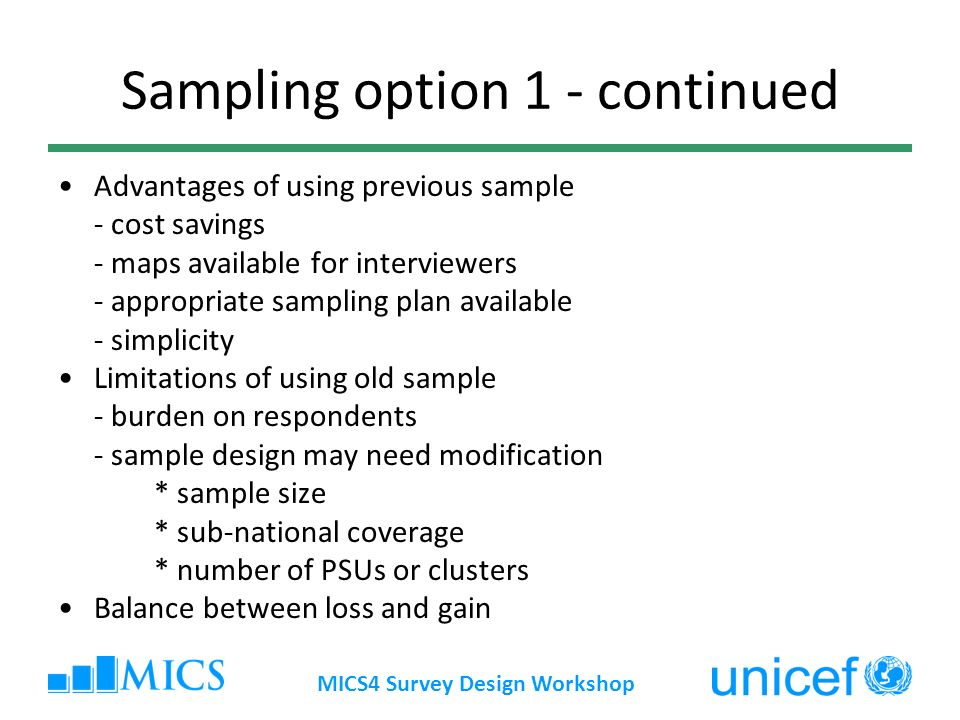 MICS4 Survey Design Workshop Sampling option 1 - continued Advantages of using previous sample - cost savings - maps available for interviewers - appr