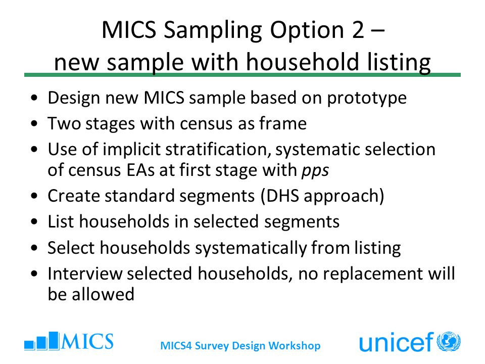 MICS4 Survey Design Workshop MICS Sampling Option 2 – new sample with household listing Design new MICS sample based on prototype Two stages with cens