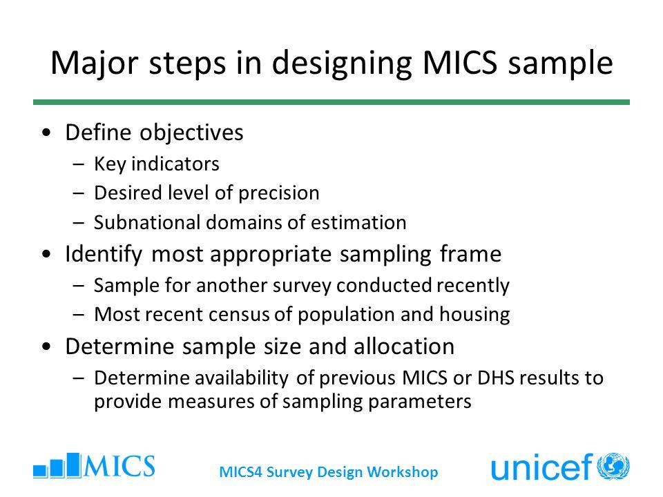 MICS4 Survey Design Workshop Major steps in designing MICS sample Define objectives –Key indicators –Desired level of precision –Subnational domains o