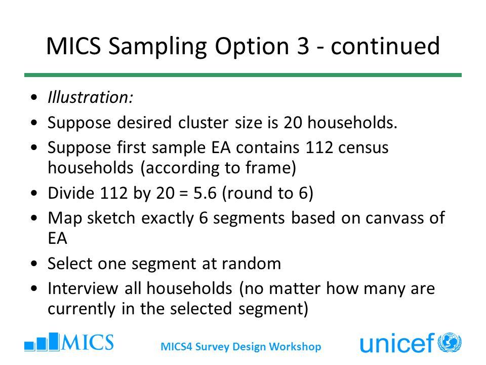 MICS4 Survey Design Workshop MICS Sampling Option 3 - continued Illustration: Suppose desired cluster size is 20 households. Suppose first sample EA c