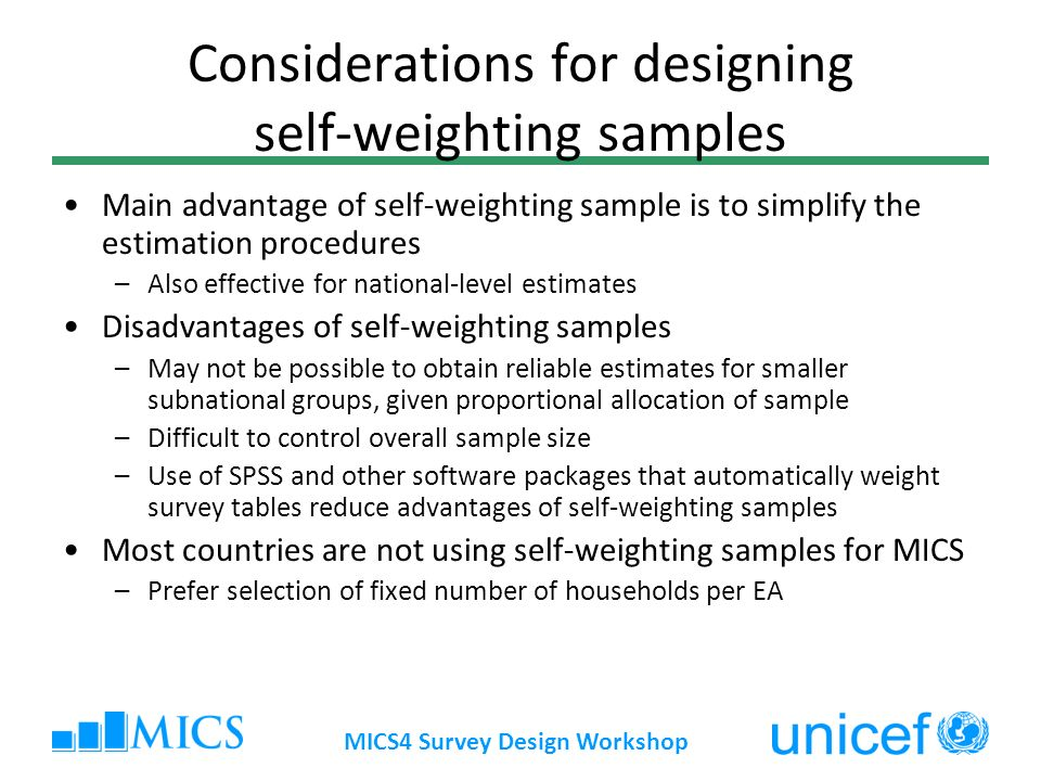 MICS4 Survey Design Workshop Considerations for designing self-weighting samples Main advantage of self-weighting sample is to simplify the estimation