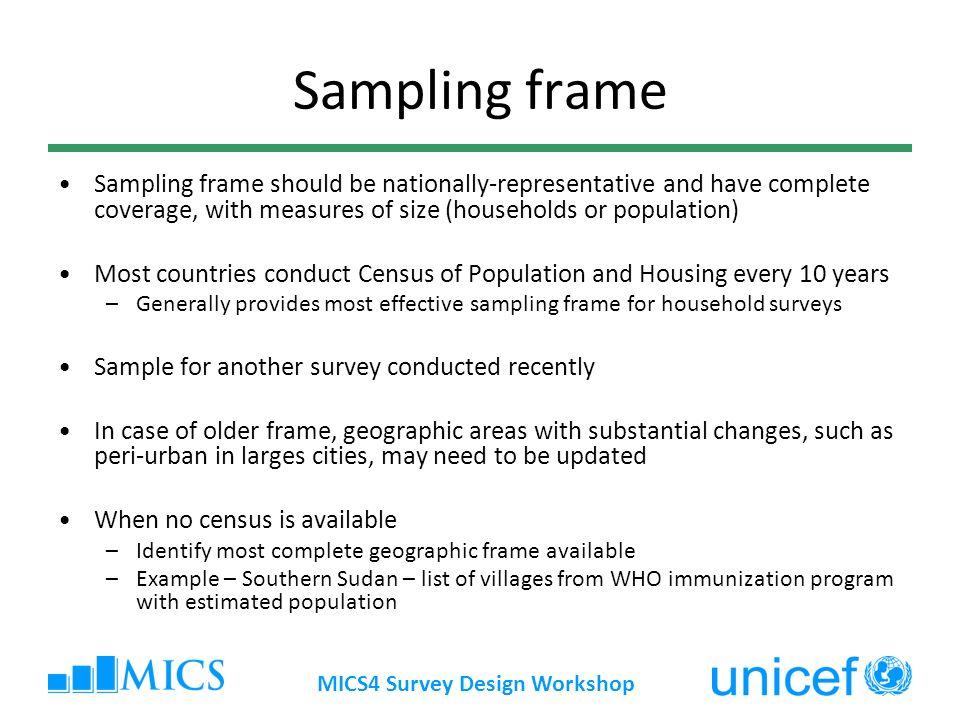 MICS4 Survey Design Workshop Sampling frame Sampling frame should be nationally-representative and have complete coverage, with measures of size (hous