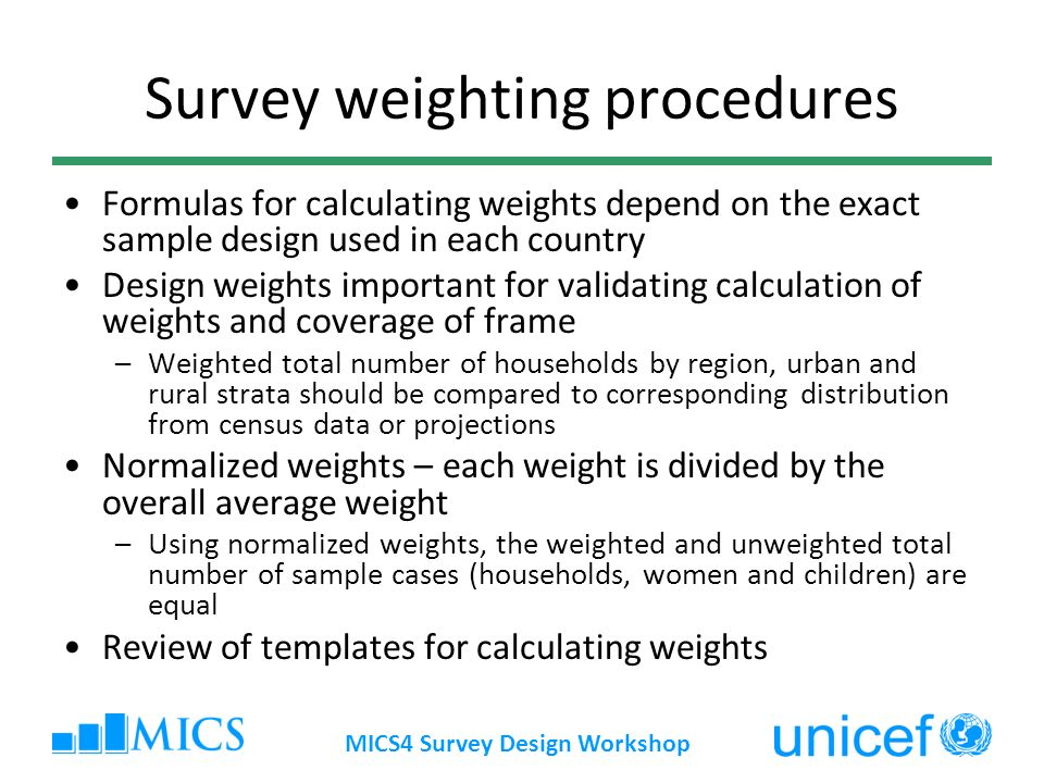 MICS4 Survey Design Workshop Survey weighting procedures Formulas for calculating weights depend on the exact sample design used in each country Desig