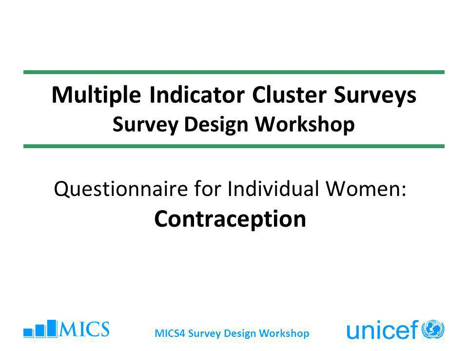 MICS4 Survey Design Workshop MICS Indicators # 5.3 - Contraceptive prevalence rate Proportion of women age 15-49 years currently married or in union who are using (or whose partner is using) a (modern or traditional) contraceptive method