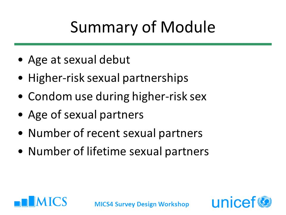 MICS4 Survey Design Workshop Summary of Module Age at sexual debut Higher-risk sexual partnerships Condom use during higher-risk sex Age of sexual partners Number of recent sexual partners Number of lifetime sexual partners