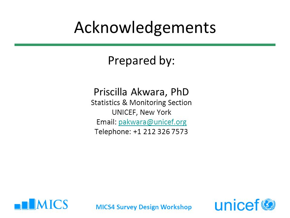MICS4 Survey Design Workshop Acknowledgements Prepared by: Priscilla Akwara, PhD Statistics & Monitoring Section UNICEF, New York   Telephone: