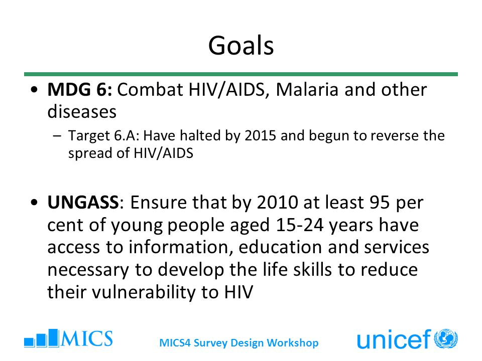 MICS4 Survey Design Workshop Goals MDG 6: Combat HIV/AIDS, Malaria and other diseases –Target 6.A: Have halted by 2015 and begun to reverse the spread of HIV/AIDS UNGASS: Ensure that by 2010 at least 95 per cent of young people aged years have access to information, education and services necessary to develop the life skills to reduce their vulnerability to HIV
