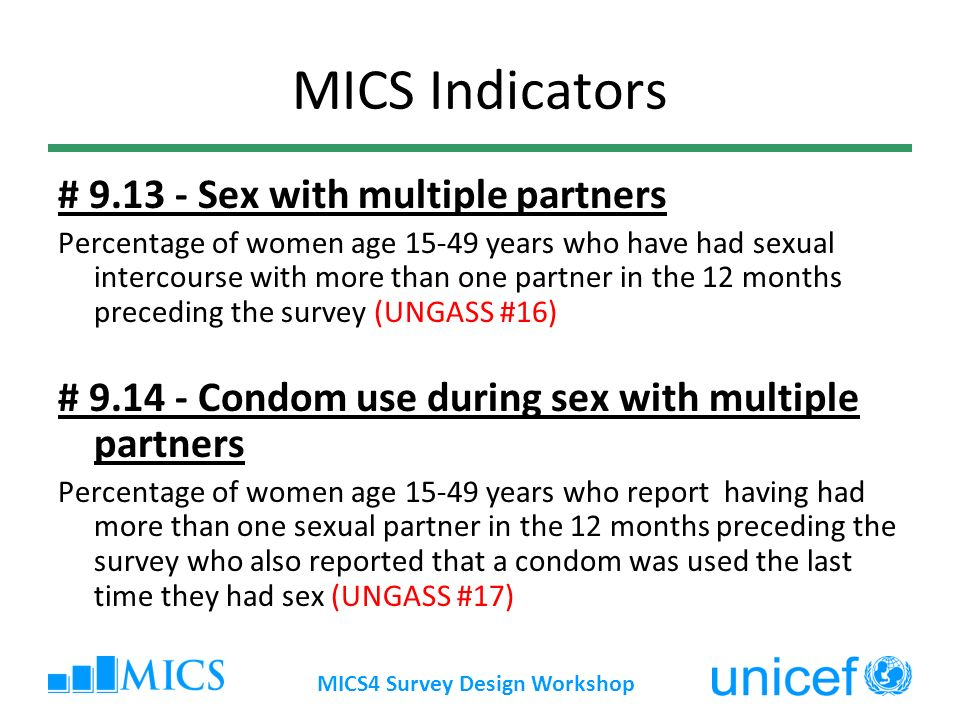 MICS4 Survey Design Workshop MICS Indicators # 9.13 - Sex with multiple partners Percentage of women age 15-49 years who have had sexual intercourse with more than one partner in the 12 months preceding the survey (UNGASS #16) # 9.14 - Condom use during sex with multiple partners Percentage of women age 15-49 years who report having had more than one sexual partner in the 12 months preceding the survey who also reported that a condom was used the last time they had sex (UNGASS #17)