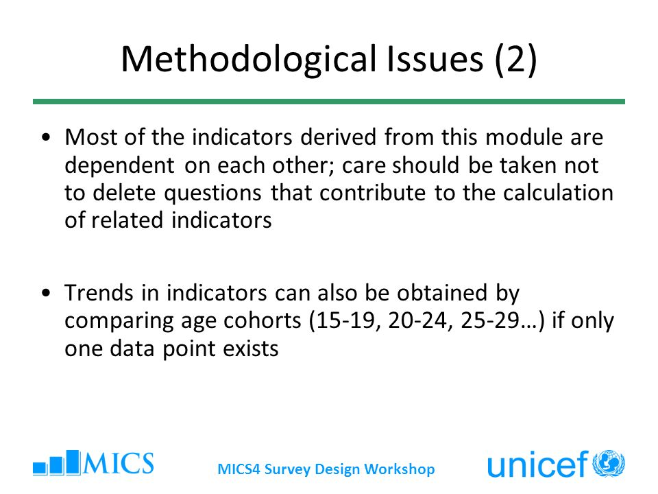 MICS4 Survey Design Workshop Methodological Issues (2) Most of the indicators derived from this module are dependent on each other; care should be taken not to delete questions that contribute to the calculation of related indicators Trends in indicators can also be obtained by comparing age cohorts (15-19, 20-24, 25-29…) if only one data point exists