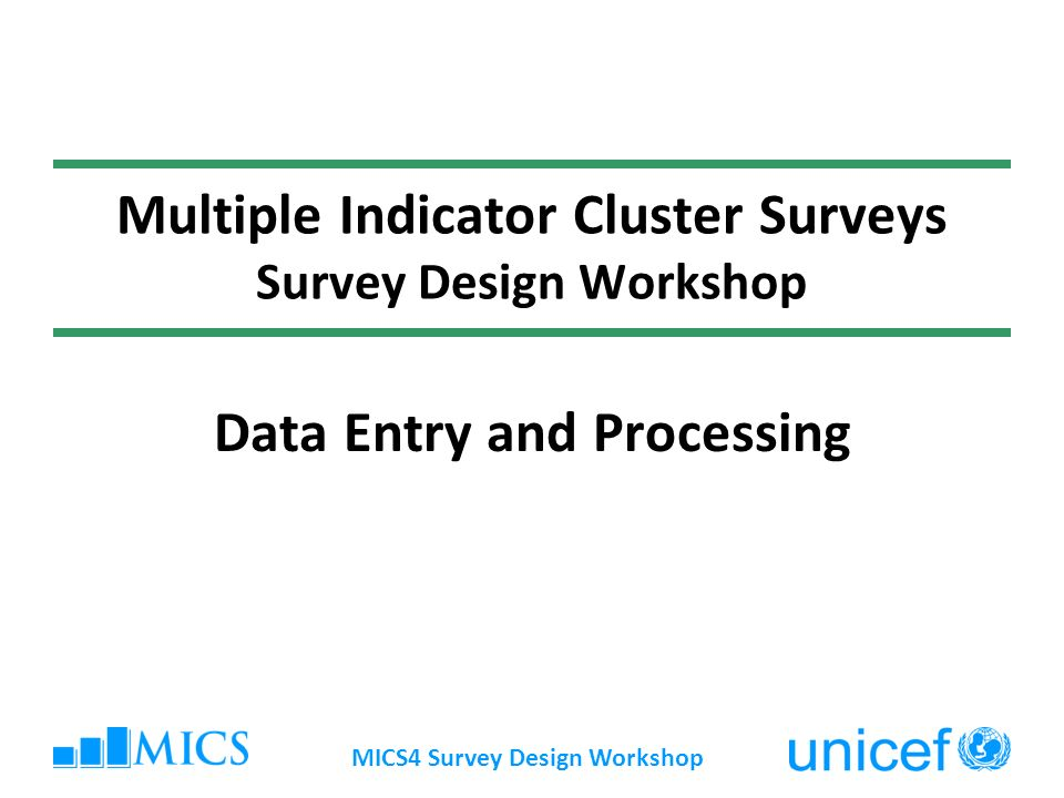 MICS4 Survey Design Workshop Multiple Indicator Cluster Surveys Survey Design Workshop Data Entry and Processing