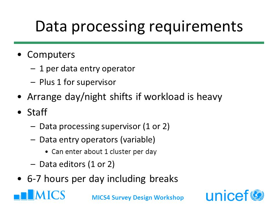 MICS4 Survey Design Workshop Data processing requirements Computers –1 per data entry operator –Plus 1 for supervisor Arrange day/night shifts if workload is heavy Staff –Data processing supervisor (1 or 2) –Data entry operators (variable) Can enter about 1 cluster per day –Data editors (1 or 2) 6-7 hours per day including breaks