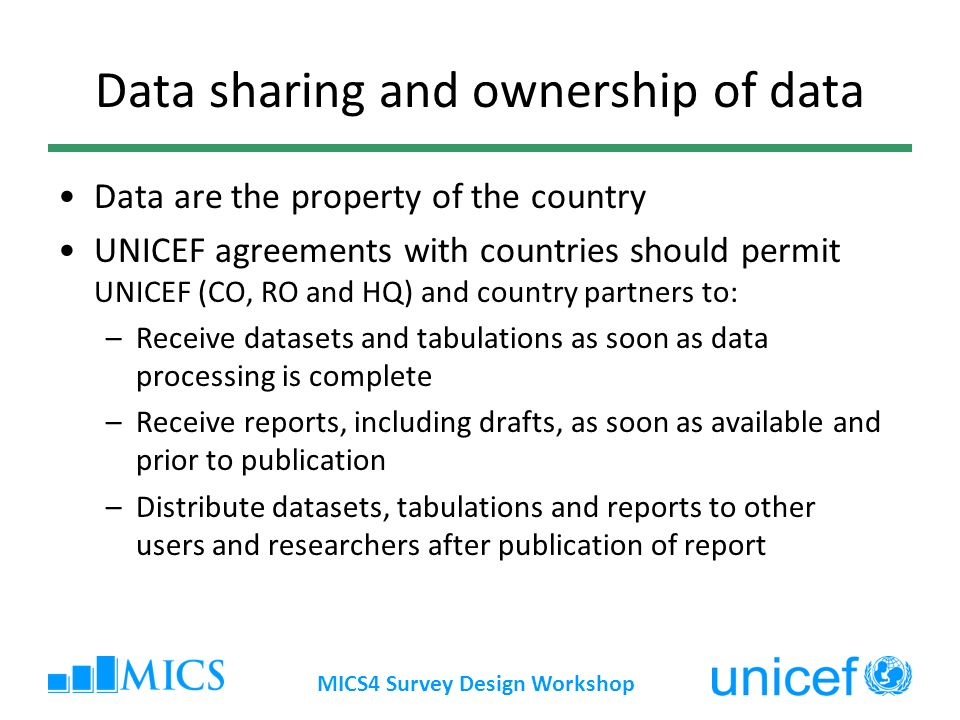 Data sharing and ownership of data Data are the property of the country UNICEF agreements with countries should permit UNICEF (CO, RO and HQ) and country partners to: –Receive datasets and tabulations as soon as data processing is complete –Receive reports, including drafts, as soon as available and prior to publication –Distribute datasets, tabulations and reports to other users and researchers after publication of report