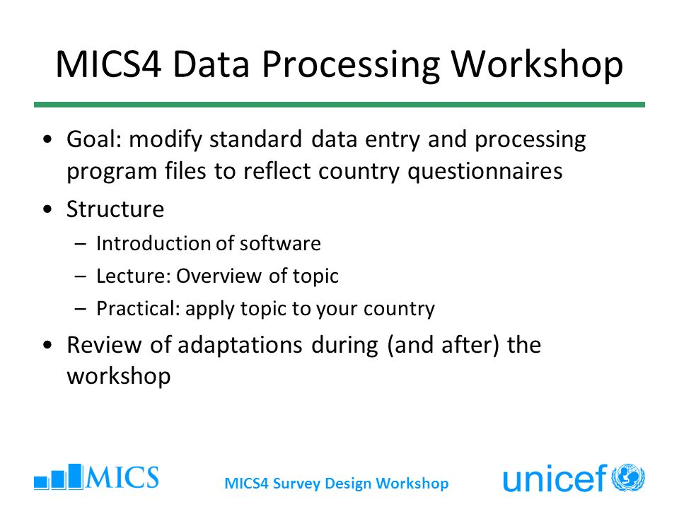 MICS4 Survey Design Workshop MICS4 Data Processing Workshop Goal: modify standard data entry and processing program files to reflect country questionnaires Structure –Introduction of software –Lecture: Overview of topic –Practical: apply topic to your country Review of adaptations during (and after) the workshop