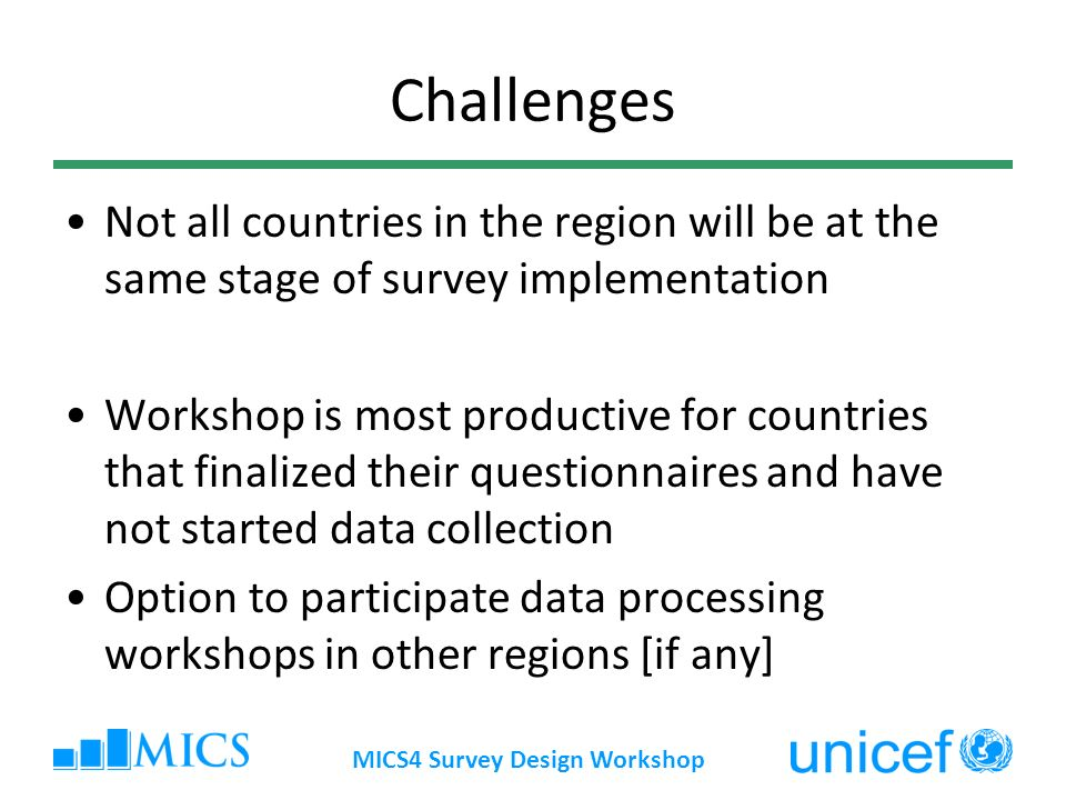 Challenges Not all countries in the region will be at the same stage of survey implementation Workshop is most productive for countries that finalized their questionnaires and have not started data collection Option to participate data processing workshops in other regions [if any] MICS4 Survey Design Workshop