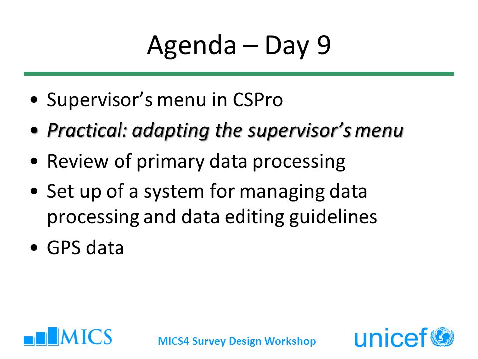 Agenda – Day 9 Supervisors menu in CSPro Practical: adapting the supervisors menuPractical: adapting the supervisors menu Review of primary data processing Set up of a system for managing data processing and data editing guidelines GPS data MICS4 Survey Design Workshop