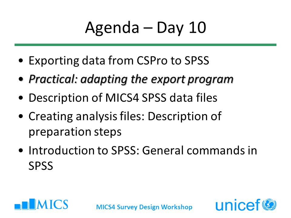 Agenda – Day 10 Exporting data from CSPro to SPSS Practical: adapting the export programPractical: adapting the export program Description of MICS4 SPSS data files Creating analysis files: Description of preparation steps Introduction to SPSS: General commands in SPSS MICS4 Survey Design Workshop