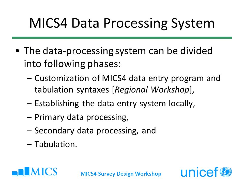 MICS4 Survey Design Workshop MICS4 Data Processing System The data-processing system can be divided into following phases: –Customization of MICS4 data entry program and tabulation syntaxes [Regional Workshop], –Establishing the data entry system locally, –Primary data processing, –Secondary data processing, and –Tabulation.