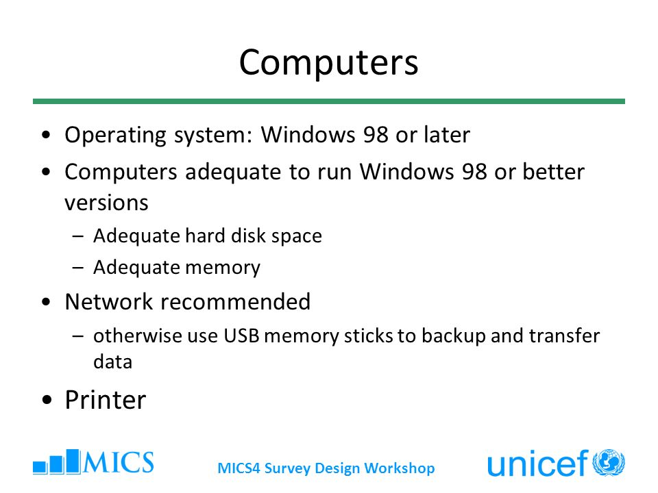 MICS4 Survey Design Workshop Computers Operating system: Windows 98 or later Computers adequate to run Windows 98 or better versions –Adequate hard disk space –Adequate memory Network recommended –otherwise use USB memory sticks to backup and transfer data Printer