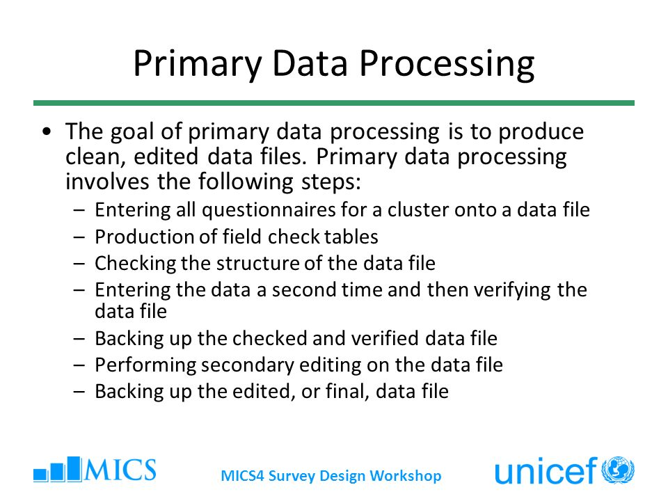 MICS4 Survey Design Workshop Primary Data Processing The goal of primary data processing is to produce clean, edited data files.