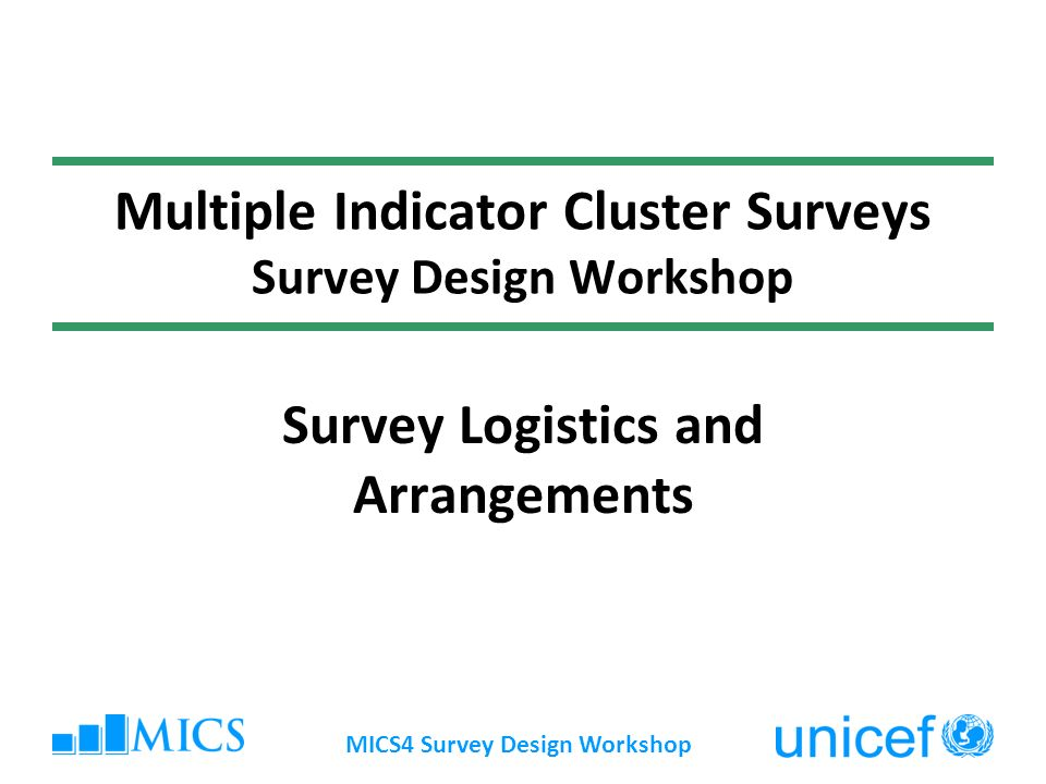 MICS4 Survey Design Workshop Multiple Indicator Cluster Surveys Survey Design Workshop Survey Logistics and Arrangements