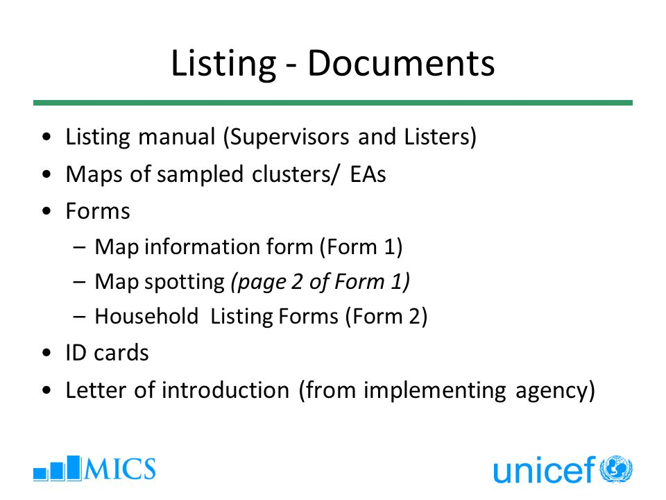Listing - Documents Listing manual (Supervisors and Listers) Maps of sampled clusters/ EAs Forms –Map information form (Form 1) –Map spotting (page 2 of Form 1) –Household Listing Forms (Form 2) ID cards Letter of introduction (from implementing agency)