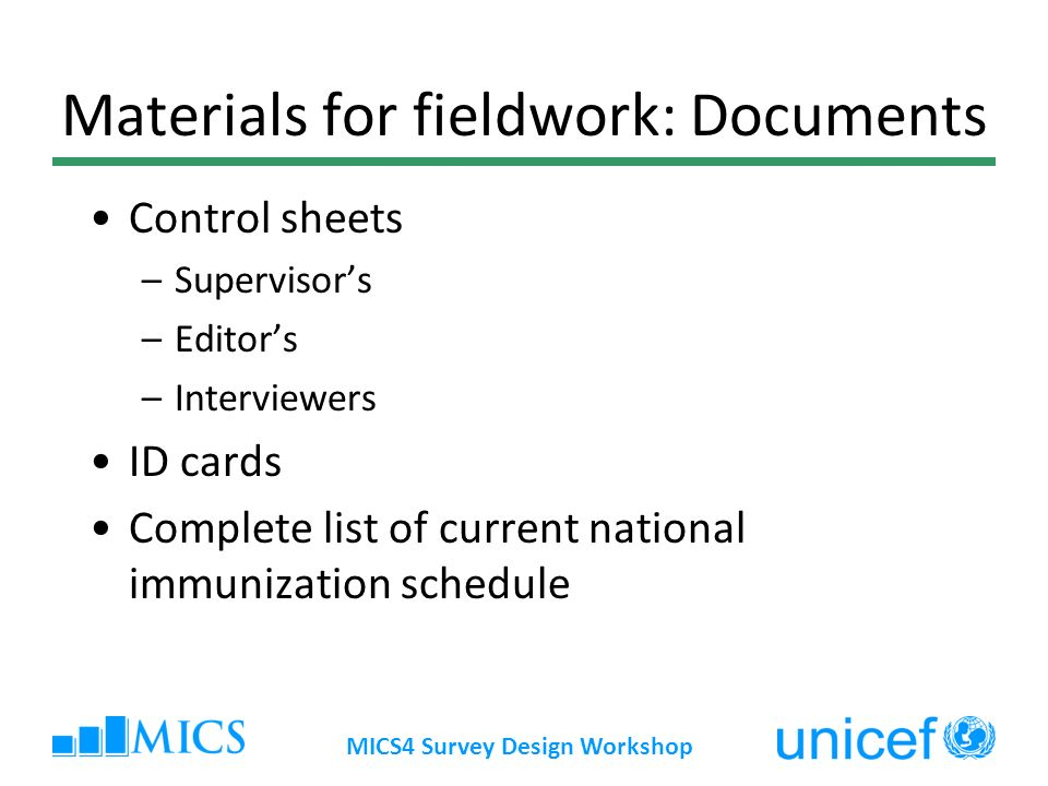 MICS4 Survey Design Workshop Materials for fieldwork: Documents Control sheets –Supervisors –Editors –Interviewers ID cards Complete list of current national immunization schedule