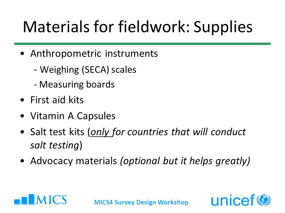 MICS4 Survey Design Workshop Materials for fieldwork: Supplies Anthropometric instruments - Weighing (SECA) scales - Measuring boards First aid kits Vitamin A Capsules Salt test kits (only for countries that will conduct salt testing) Advocacy materials (optional but it helps greatly)