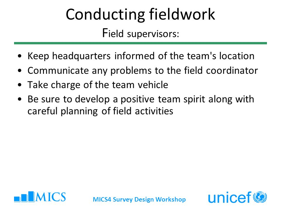 MICS4 Survey Design Workshop Conducting fieldwork F ield supervisors: Keep headquarters informed of the team s location Communicate any problems to the field coordinator Take charge of the team vehicle Be sure to develop a positive team spirit along with careful planning of field activities