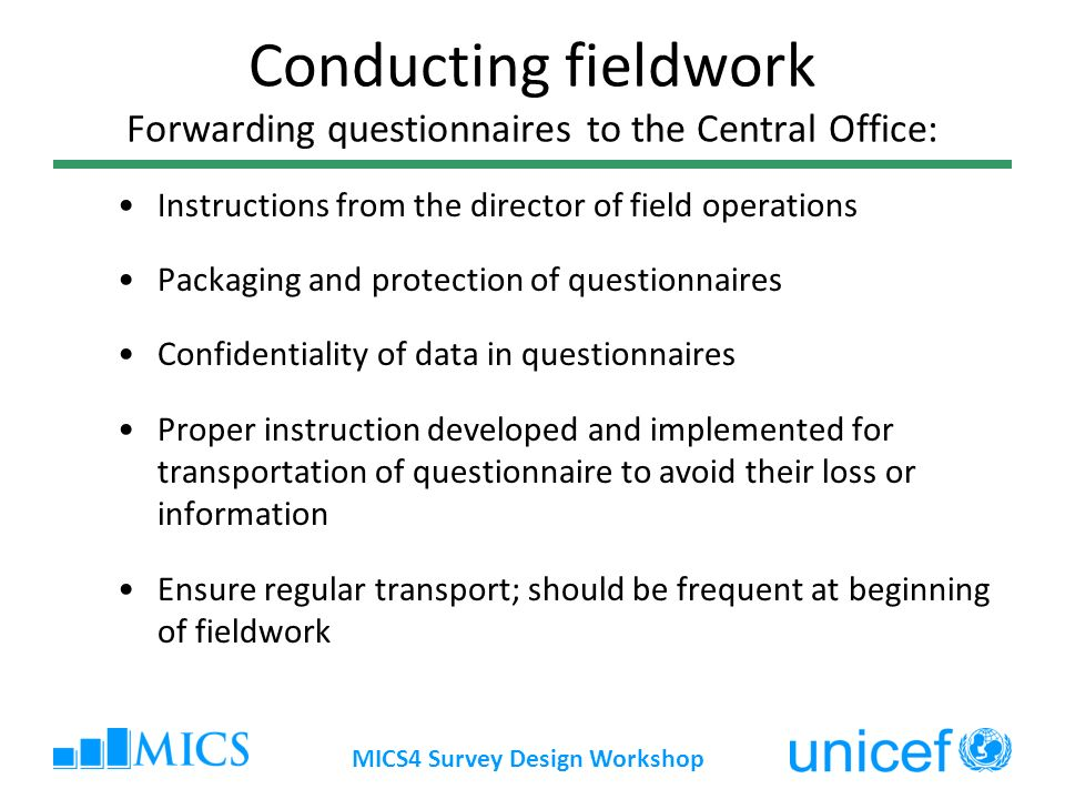 MICS4 Survey Design Workshop Conducting fieldwork Forwarding questionnaires to the Central Office: Instructions from the director of field operations Packaging and protection of questionnaires Confidentiality of data in questionnaires Proper instruction developed and implemented for transportation of questionnaire to avoid their loss or information Ensure regular transport; should be frequent at beginning of fieldwork
