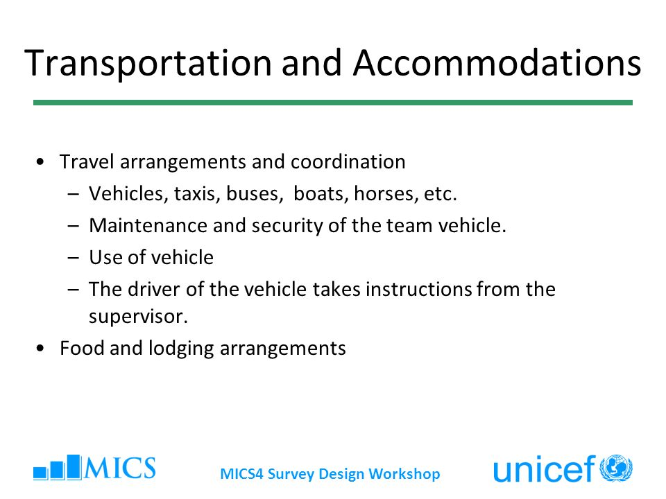 MICS4 Survey Design Workshop Transportation and Accommodations Travel arrangements and coordination –Vehicles, taxis, buses, boats, horses, etc.