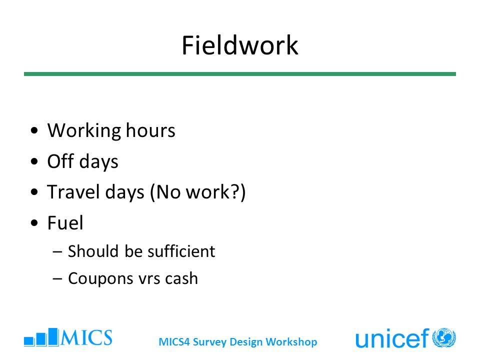 MICS4 Survey Design Workshop Fieldwork Working hours Off days Travel days (No work ) Fuel –Should be sufficient –Coupons vrs cash
