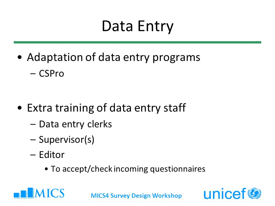 MICS4 Survey Design Workshop Data Entry Adaptation of data entry programs –CSPro Extra training of data entry staff –Data entry clerks –Supervisor(s) –Editor To accept/check incoming questionnaires