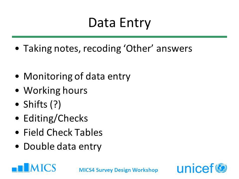 MICS4 Survey Design Workshop Data Entry Taking notes, recoding Other answers Monitoring of data entry Working hours Shifts ( ) Editing/Checks Field Check Tables Double data entry