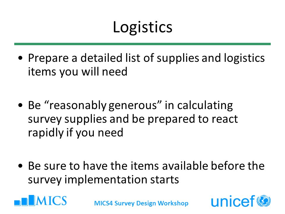 Logistics Prepare a detailed list of supplies and logistics items you will need Be reasonably generous in calculating survey supplies and be prepared to react rapidly if you need Be sure to have the items available before the survey implementation starts