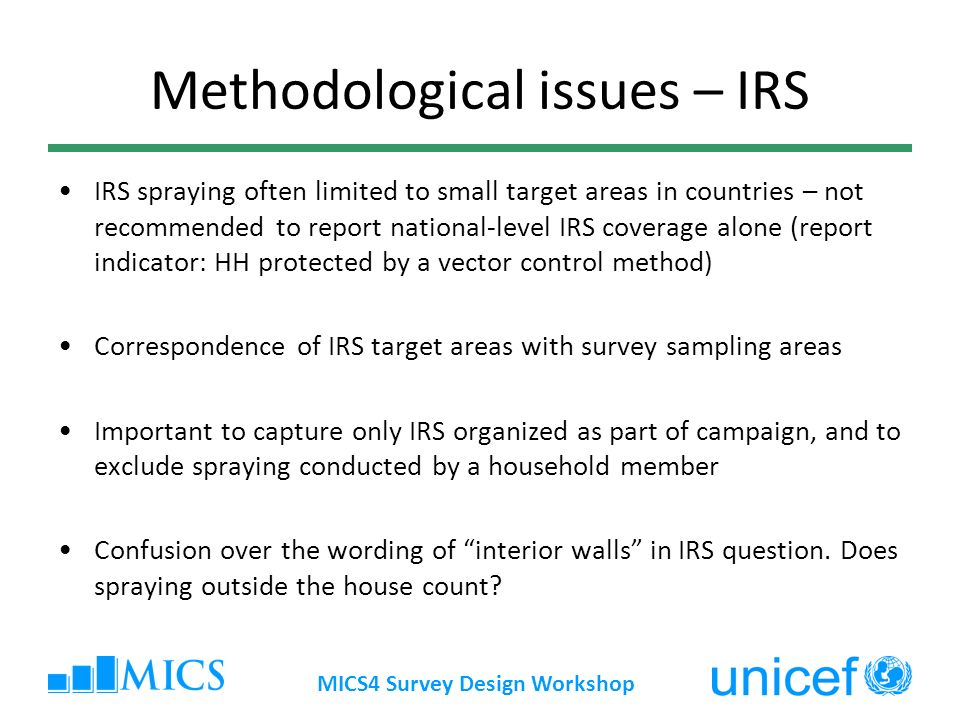 MICS4 Survey Design Workshop Methodological issues – IRS IRS spraying often limited to small target areas in countries – not recommended to report nat