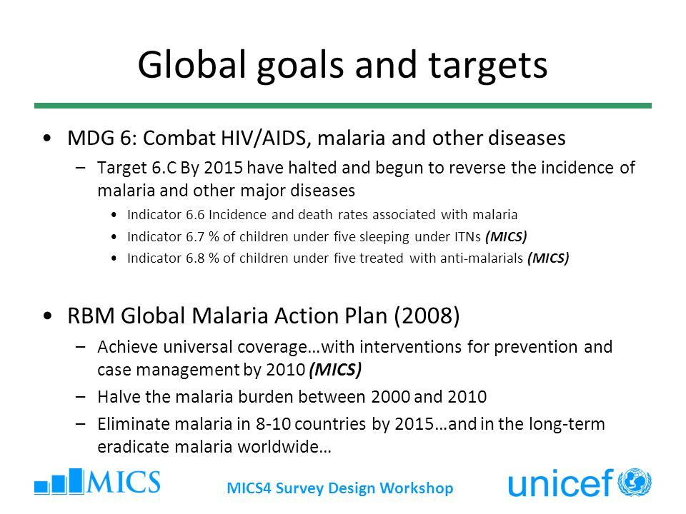 MICS4 Survey Design Workshop Global goals and targets MDG 6: Combat HIV/AIDS, malaria and other diseases –Target 6.C By 2015 have halted and begun to