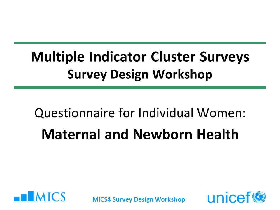 MICS4 Survey Design Workshop Multiple Indicator Cluster Surveys Survey Design Workshop Questionnaire for Individual Women: Maternal and Newborn Health