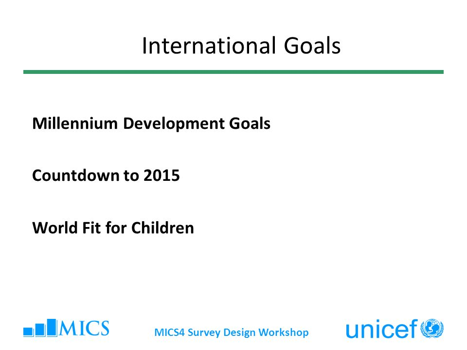 MICS4 Survey Design Workshop Millennium Development Goals Countdown to 2015 World Fit for Children International Goals