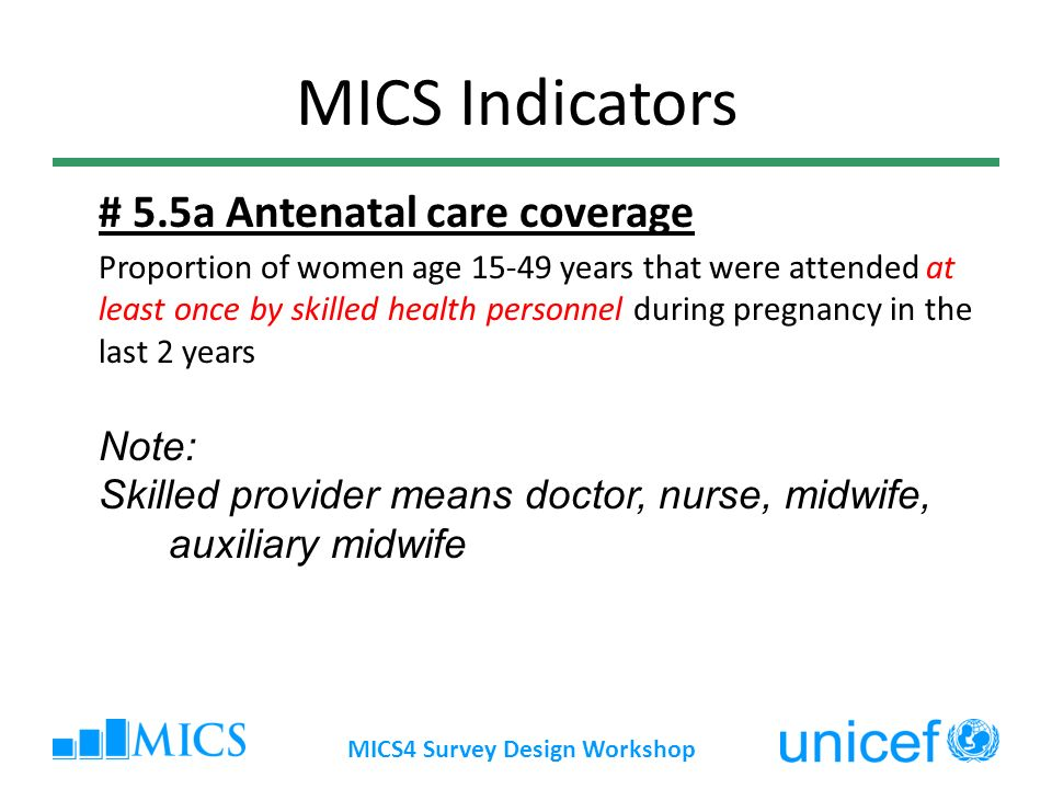 MICS4 Survey Design Workshop # 5.5a Antenatal care coverage Proportion of women age 15-49 years that were attended at least once by skilled health personnel during pregnancy in the last 2 years Note: Skilled provider means doctor, nurse, midwife, auxiliary midwife MICS Indicators
