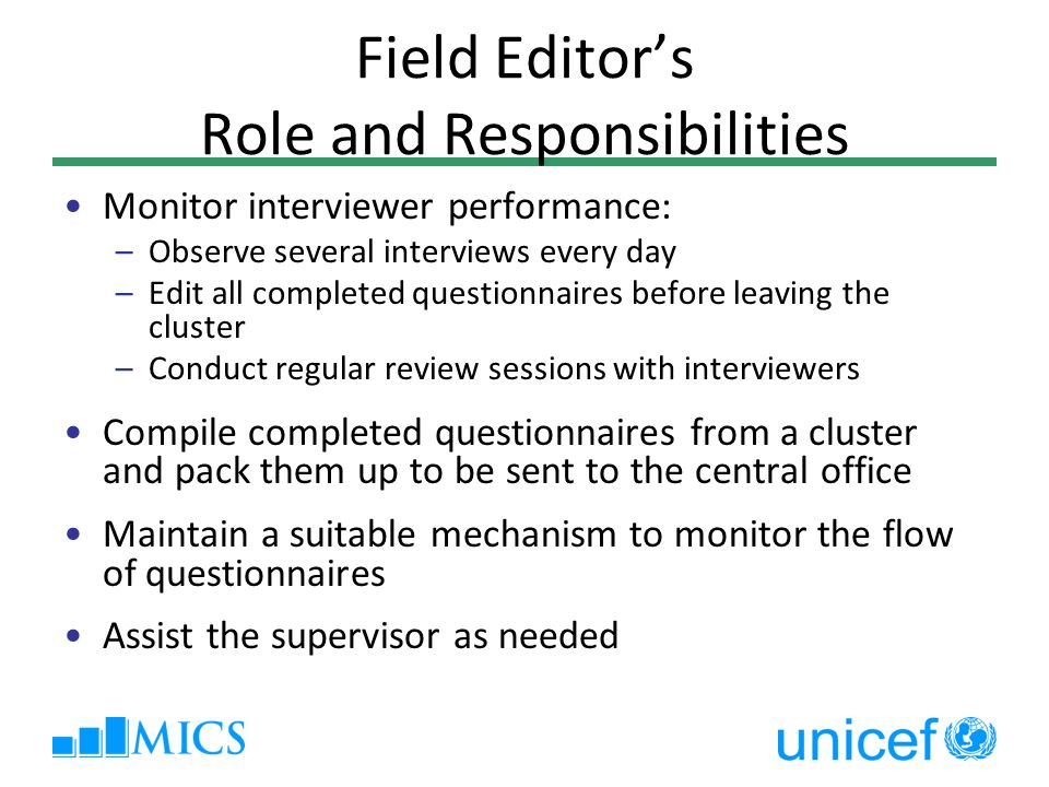 Field Editors Role and Responsibilities Monitor interviewer performance: –Observe several interviews every day –Edit all completed questionnaires before leaving the cluster –Conduct regular review sessions with interviewers Compile completed questionnaires from a cluster and pack them up to be sent to the central office Maintain a suitable mechanism to monitor the flow of questionnaires Assist the supervisor as needed