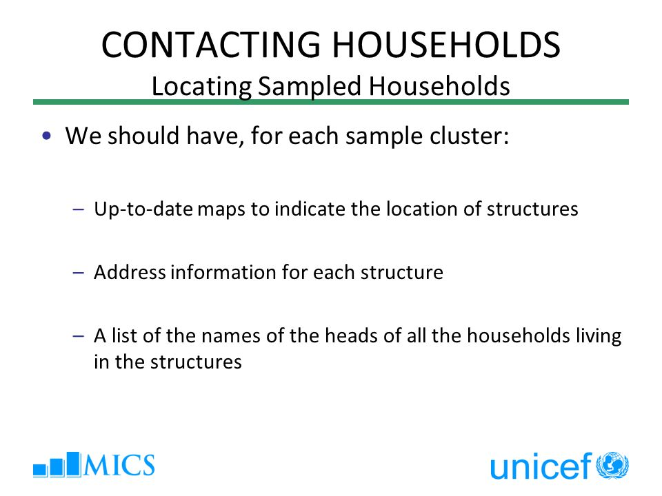 CONTACTING HOUSEHOLDS Locating Sampled Households We should have, for each sample cluster: –Up-to-date maps to indicate the location of structures –Address information for each structure –A list of the names of the heads of all the households living in the structures