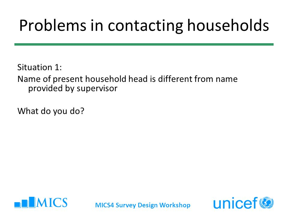 Problems in contacting households Situation 1: Name of present household head is different from name provided by supervisor What do you do.