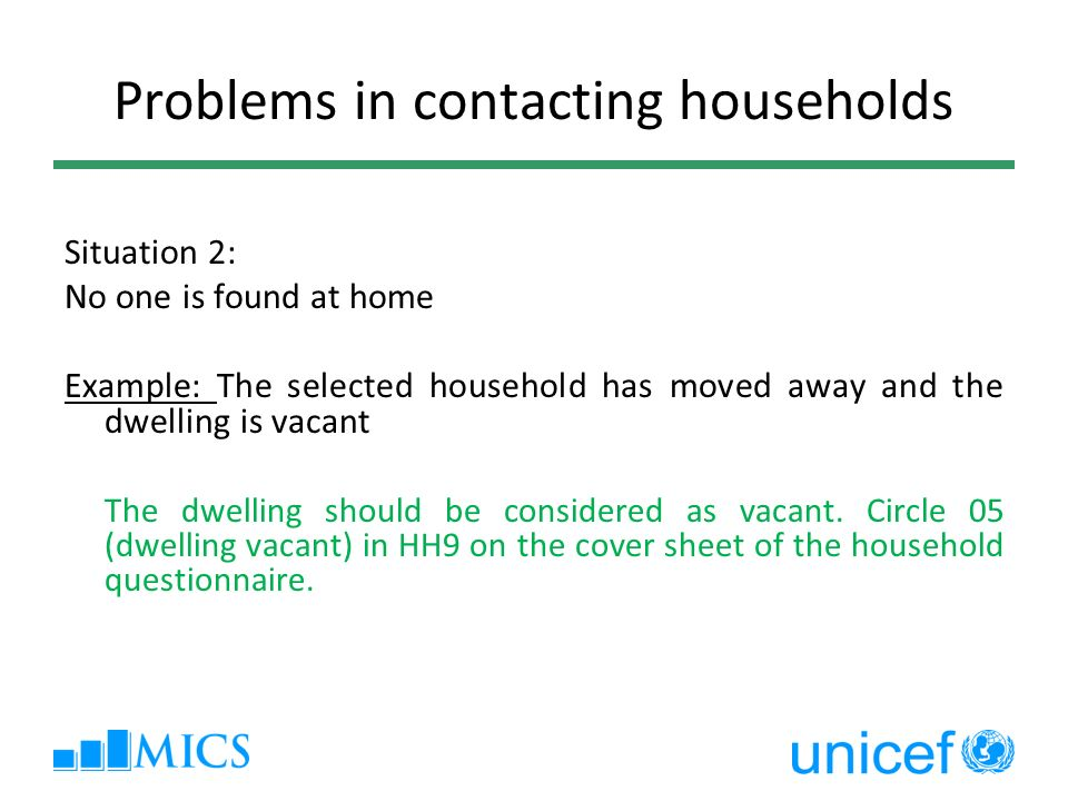 Problems in contacting households Situation 2: No one is found at home Example: The selected household has moved away and the dwelling is vacant The dwelling should be considered as vacant.