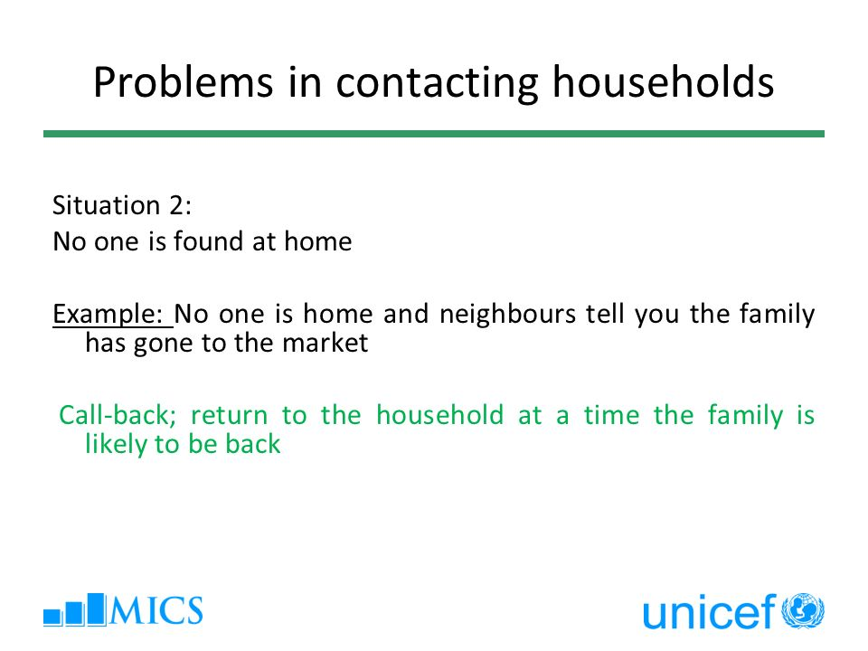 Problems in contacting households Situation 2: No one is found at home Example: No one is home and neighbours tell you the family has gone to the market Call-back; return to the household at a time the family is likely to be back